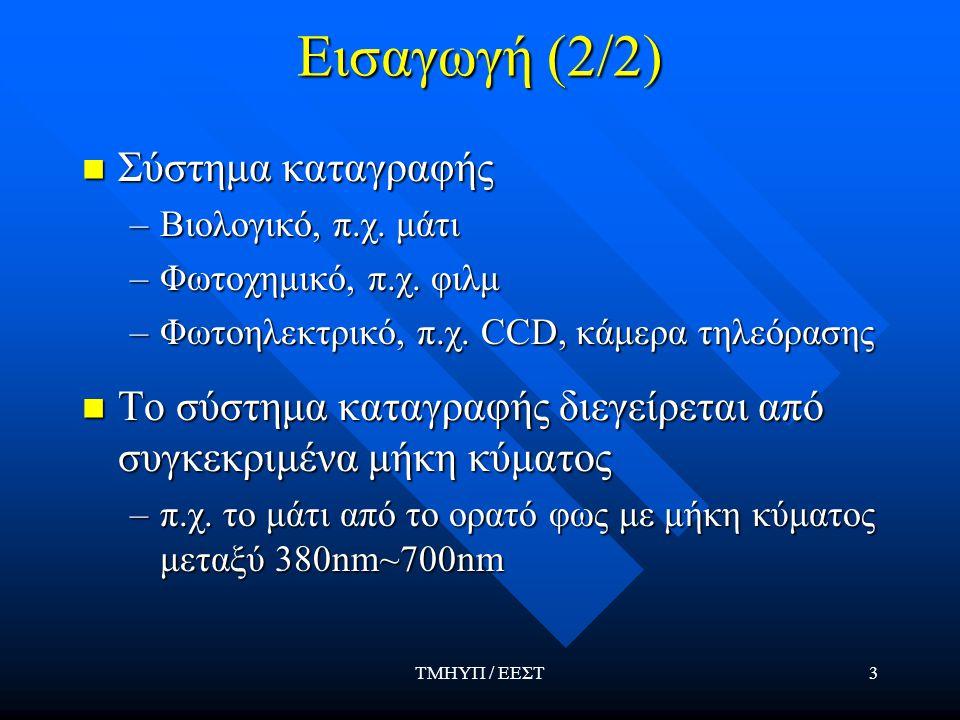 ΤΜΗΥΠ / ΕΕΣΤ24 Προσαρμογή του οφθαλμού Ο οφθαλμός μπορεί να διακρίνει μια ευρύτατη περιοχή τιμών έντασης (~ 10 10 ) Ο οφθαλμός μπορεί να διακρίνει μια ευρύτατη περιοχή τιμών έντασης (~ 10 10 ) Ο τρόπος που αντιλαμβάνεται τη φωτεινότητα είναι λογαριθμικός Ο τρόπος που αντιλαμβάνεται τη φωτεινότητα είναι λογαριθμικός Δεν μπορεί όμως να αντιληφθεί ταυτόχρονα όλη την παραπάνω δυναμική περιοχή Δεν μπορεί όμως να αντιληφθεί ταυτόχρονα όλη την παραπάνω δυναμική περιοχή Για ορισμένο επίπεδο μέσης φωτεινότητας προσαρμόζει την ευαισθησία του σε μια μικρή – σχετικά - περιοχή Για ορισμένο επίπεδο μέσης φωτεινότητας προσαρμόζει την ευαισθησία του σε μια μικρή – σχετικά - περιοχή