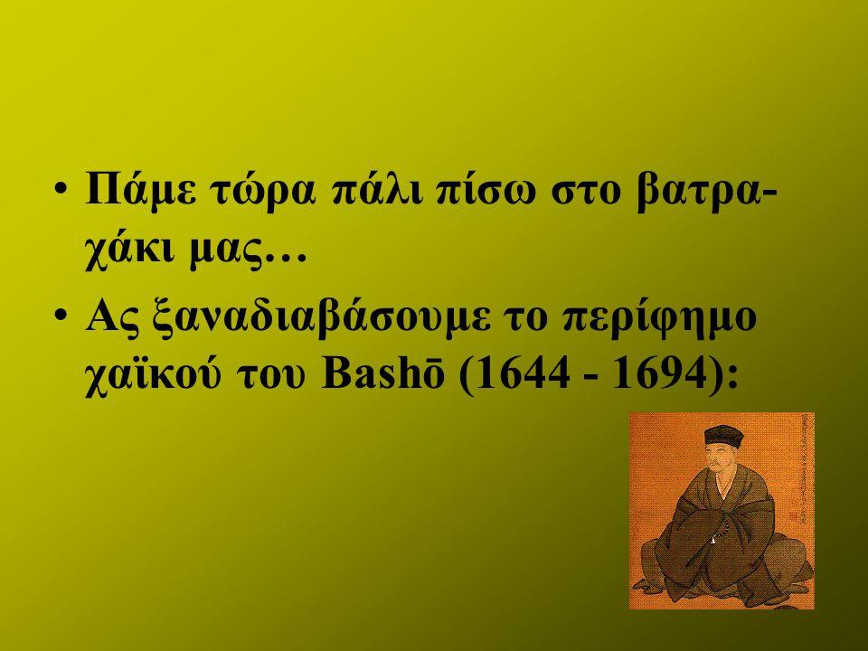 Πάμε τώρα πάλι πίσω στο βατρα- χάκι μας… Ας ξαναδιαβάσουμε το περίφημο χαϊκού του Bashō (1644 - 1694):