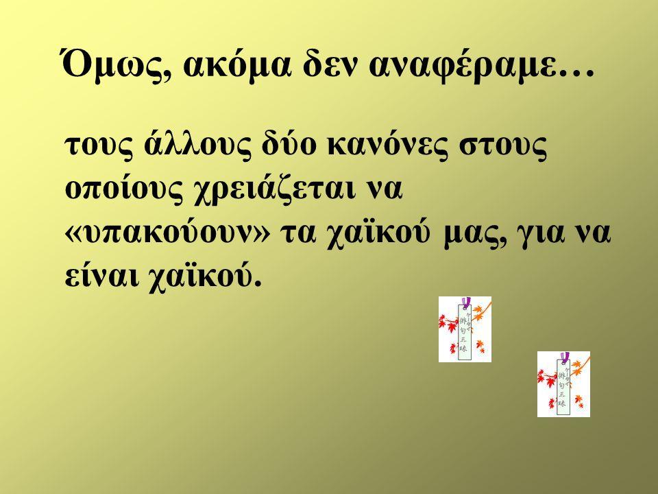 Όμως, ακόμα δεν αναφέραμε… τους άλλους δύο κανόνες στους οποίους χρειάζεται να «υπακούουν» τα χαϊκού μας, για να είναι χαϊκού.