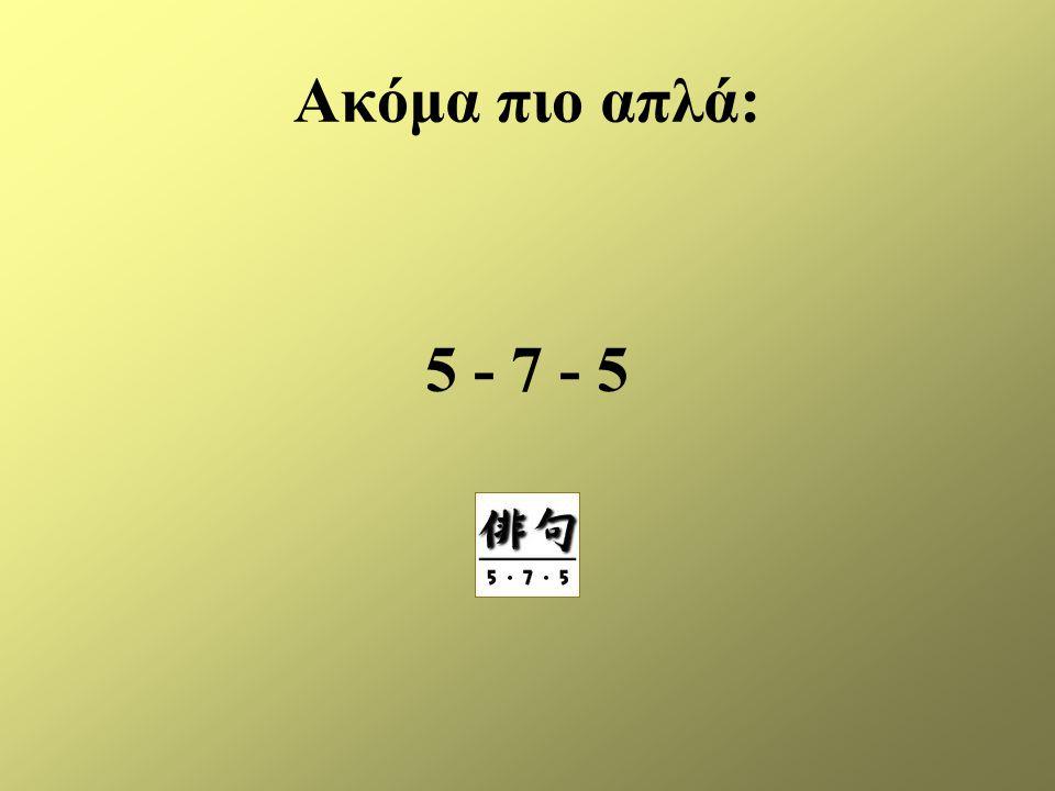 Ακόμα πιο απλά: 5 - 7 - 5
