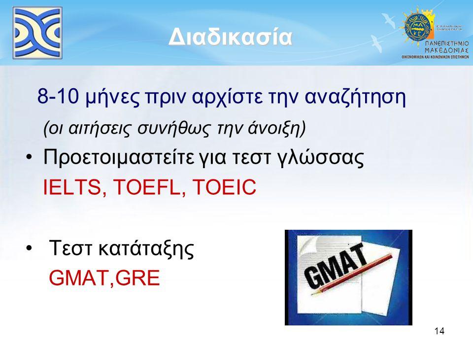 14 Διαδικασία 8-10 μήνες πριν αρχίστε την αναζήτηση (οι αιτήσεις συνήθως την άνοιξη) Προετοιμαστείτε για τεστ γλώσσας IELTS, TOEFL, TOEIC Τεστ κατάταξ