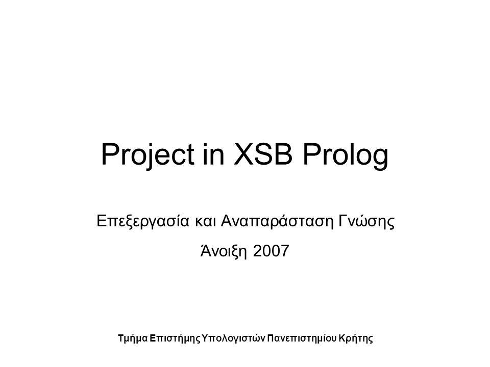 Project in XSB Prolog Επεξεργασία και Αναπαράσταση Γνώσης Άνοιξη 2007 Τμήμα Επιστήμης Υπολογιστών Πανεπιστημίου Κρήτης