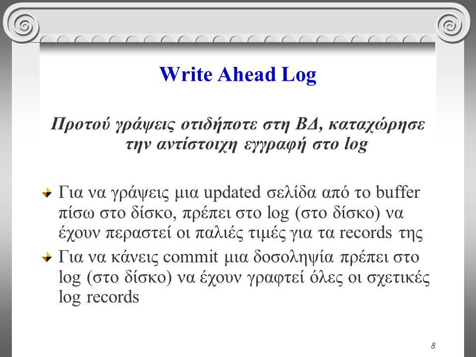 8 Write Ahead Log Προτού γράψεις οτιδήποτε στη ΒΔ, καταχώρησε την αντίστοιχη εγγραφή στο log Για να γράψεις μια updated σελίδα από το buffer πίσω στο δίσκο, πρέπει στο log (στο δίσκο) να έχουν περαστεί οι παλιές τιμές για τα records της Για να κάνεις commit μια δοσοληψία πρέπει στο log (στο δίσκο) να έχουν γραφτεί όλες οι σχετικές log records