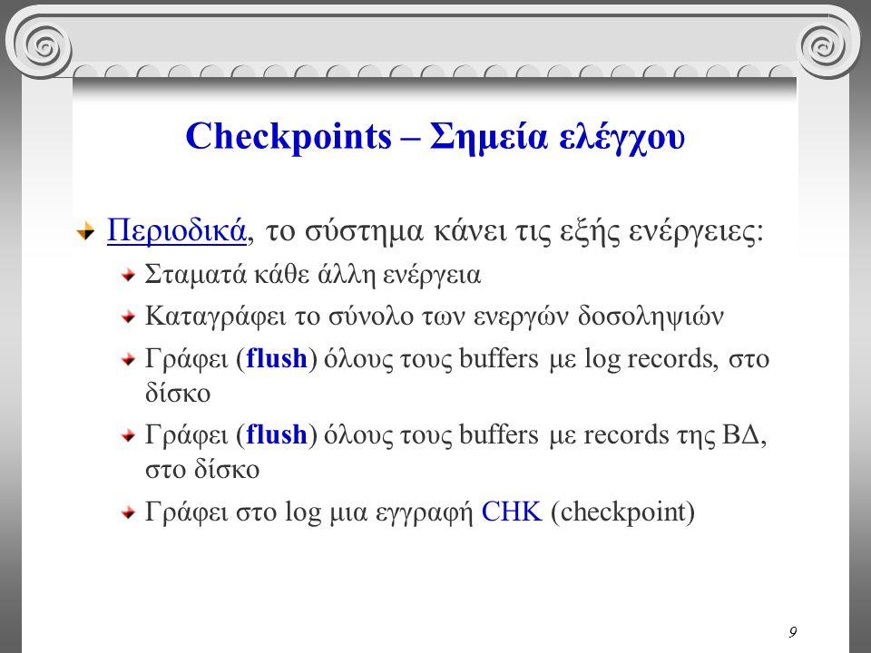 9 Checkpoints – Σημεία ελέγχου Περιοδικά, το σύστημα κάνει τις εξής ενέργειες: Σταματά κάθε άλλη ενέργεια Καταγράφει το σύνολο των ενεργών δοσοληψιών Γράφει (flush) όλους τους buffers με log records, στο δίσκο Γράφει (flush) όλους τους buffers με records της ΒΔ, στο δίσκο Γράφει στο log μια εγγραφή CHK (checkpoint)