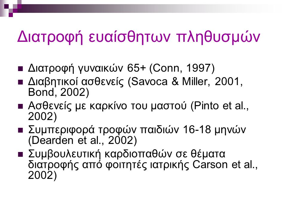 Διατροφή ευαίσθητων πληθυσμών Διατροφή γυναικών 65+ (Conn, 1997) Διαβητικοί ασθενείς (Savoca & Miller, 2001, Bond, 2002) Ασθενείς με καρκίνο του μαστού (Pinto et al., 2002) Συμπεριφορά τροφών παιδιών 16-18 μηνών (Dearden et al., 2002) Συμβουλευτική καρδιοπαθών σε θέματα διατροφής από φοιτητές ιατρικής Carson et al., 2002)