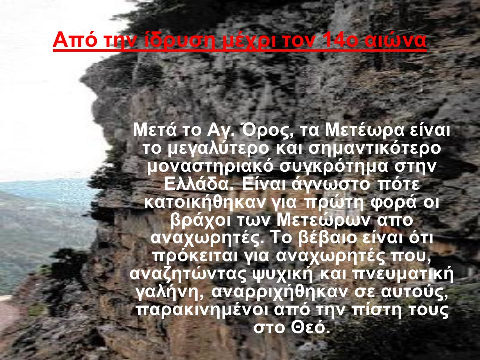 Από την ίδρυση μέχρι τον 14ο αιώνα Μετά το Αγ. Όρος, τα Μετέωρα είναι το μεγαλύτερο και σημαντικότερο μοναστηριακό συγκρότημα στην Ελλάδα. Είναι άγνωσ