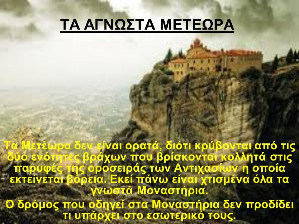 ΤΑ ΑΓΝΩΣΤΑ ΜΕΤΕΩΡΑ Τα Μετέωρα δεν είναι ορατά, διότι κρύβονται από τις δύο ενότητες βράχων που βρίσκονται κολλητά στις παρυφές της οροσειράς των Αντιχ