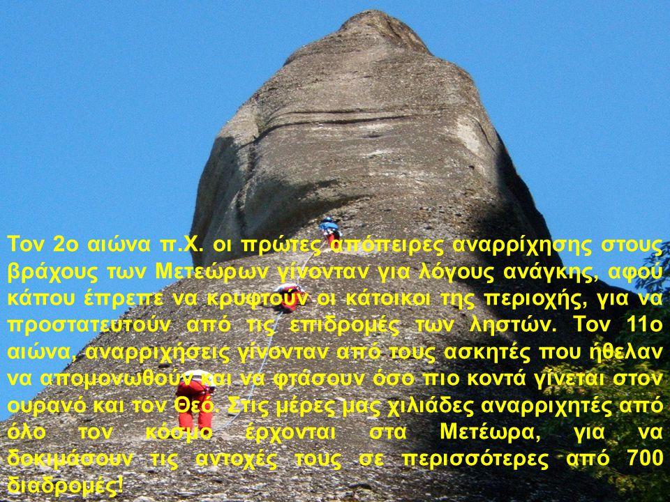 Τον 2ο αιώνα π.Χ. οι πρώτες απόπειρες αναρρίχησης στους βράχους των Μετεώρων γίνονταν για λόγους ανάγκης, αφού κάπου έπρεπε να κρυφτούν οι κάτοικοι τη