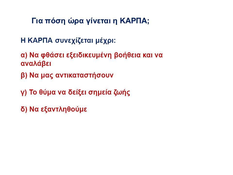 Για πόση ώρα γίνεται η ΚΑΡΠΑ; Η ΚΑΡΠΑ συνεχίζεται μέχρι: α) Να φθάσει εξειδικευμένη βοήθεια και να αναλάβει β) Να μας αντικαταστήσουν γ) Το θύμα να δε