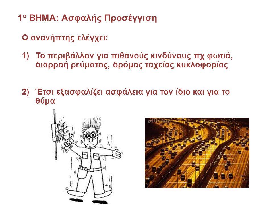 1 ο ΒΗΜΑ: Ασφαλής Προσέγγιση Ο ανανήπτης ελέγχει: 1)Το περιβάλλον για πιθανούς κινδύνους πχ φωτιά, διαρροή ρεύματος, δρόμος ταχείας κυκλοφορίας 2)Έτσι