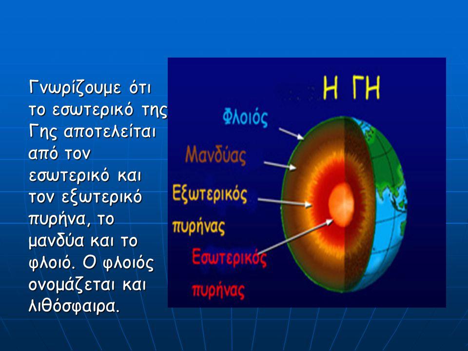 Γνωρίζουμε ότι το εσωτερικό της Γης αποτελείται από τον εσωτερικό και τον εξωτερικό πυρήνα, το μανδύα και το φλοιό. Ο φλοιός ονομάζεται και λιθόσφαιρα
