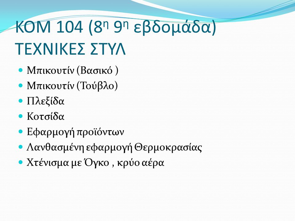 ΚΟΜ 104 (8 η 9 η εβδομάδα) ΤΕΧΝΙΚΕΣ ΣΤΥΛ Μπικουτίν (Βασικό ) Μπικουτίν (Τούβλο) Πλεξίδα Κοτσίδα Εφαρμογή προϊόντων Λανθασμένη εφαρμογή Θερμοκρασίας Χτ