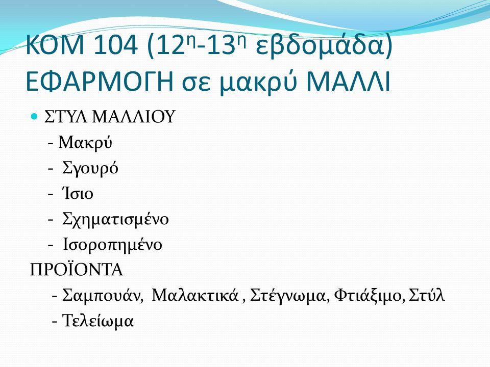ΚΟΜ 104 (12 η -13 η εβδομάδα) ΕΦΑΡΜΟΓΗ σε μακρύ ΜΑΛΛΙ ΣΤΥΛ ΜΑΛΛΙΟΥ - Μακρύ - Σγουρό - Ίσιο - Σχηματισμένο - Ισοροπημένο ΠΡΟΪΟΝΤΑ - Σαμπουάν, Μαλακτικά