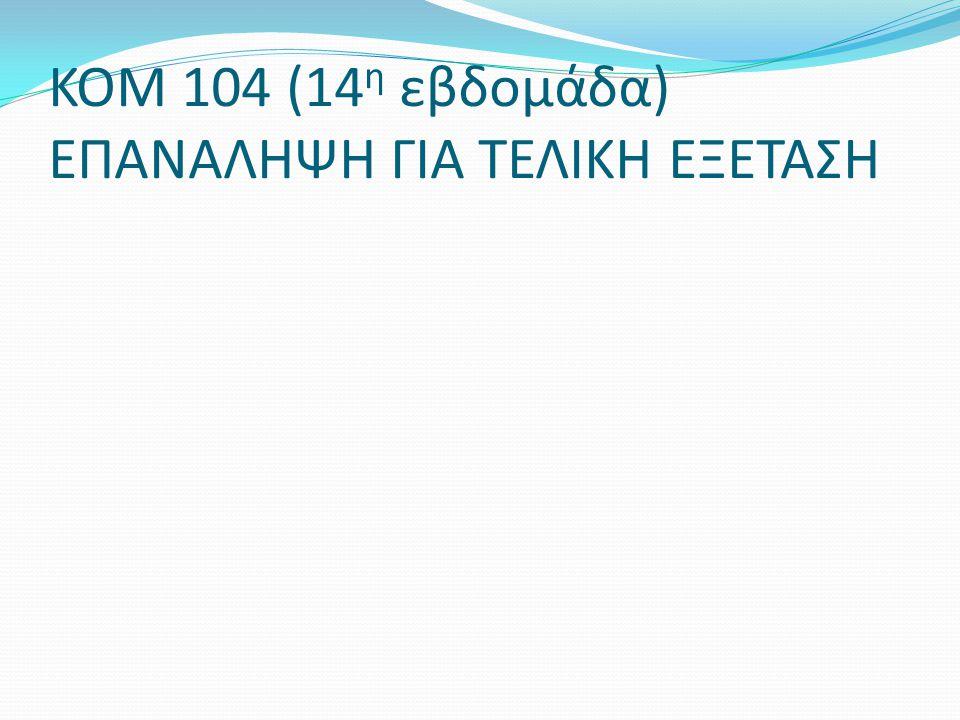 ΚΟΜ 104 (14 η εβδομάδα) ΕΠΑΝΑΛΗΨΗ ΓΙΑ ΤΕΛΙΚΗ ΕΞΕΤΑΣΗ