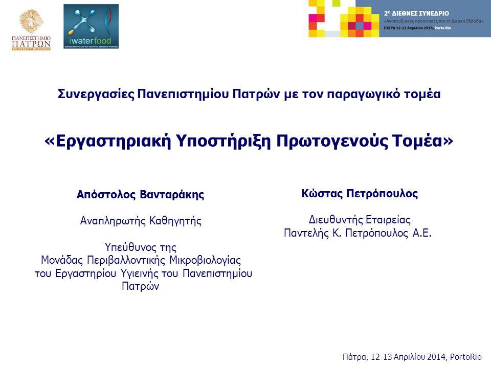 Συνεργασίες Πανεπιστημίου Πατρών με τον παραγωγικό τομέα «Εργαστηριακή Υποστήριξη Πρωτογενούς Τομέα» Απόστολος Βανταράκης Αναπληρωτής Καθηγητής Υπεύθυνος της Μονάδας Περιβαλλοντικής Μικροβιολογίας του Εργαστηρίου Υγιεινής του Πανεπιστημίου Πατρών Πάτρα, 12-13 Απριλίου 2014, PortoRio Κώστας Πετρόπουλος Διευθυντής Εταιρείας Παντελής Κ.