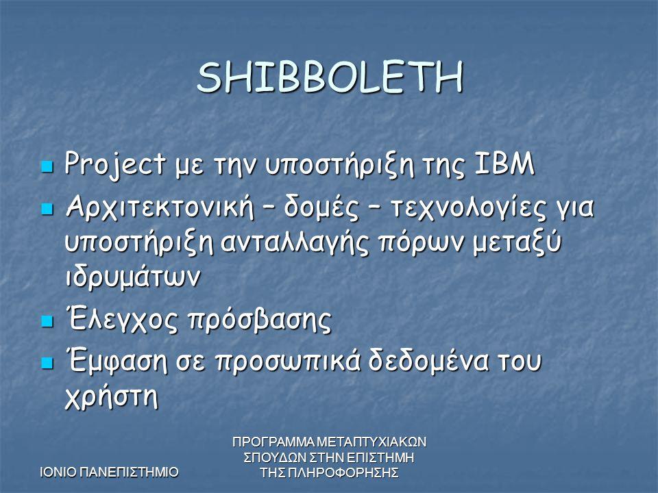 ΙΟΝΙΟ ΠΑΝΕΠΙΣΤΗΜΙΟ ΠΡΟΓΡΑΜΜΑ ΜΕΤΑΠΤΥΧΙΑΚΩΝ ΣΠΟΥΔΩΝ ΣΤΗΝ ΕΠΙΣΤΗΜΗ ΤΗΣ ΠΛΗΡΟΦΟΡΗΣΗΣ SHIBBOLETH Project με την υποστήριξη της IBM Project με την υποστήριξη της IBM Αρχιτεκτονική – δομές – τεχνολογίες για υποστήριξη ανταλλαγής πόρων μεταξύ ιδρυμάτων Αρχιτεκτονική – δομές – τεχνολογίες για υποστήριξη ανταλλαγής πόρων μεταξύ ιδρυμάτων Έλεγχος πρόσβασης Έλεγχος πρόσβασης Έμφαση σε προσωπικά δεδομένα του χρήστη Έμφαση σε προσωπικά δεδομένα του χρήστη