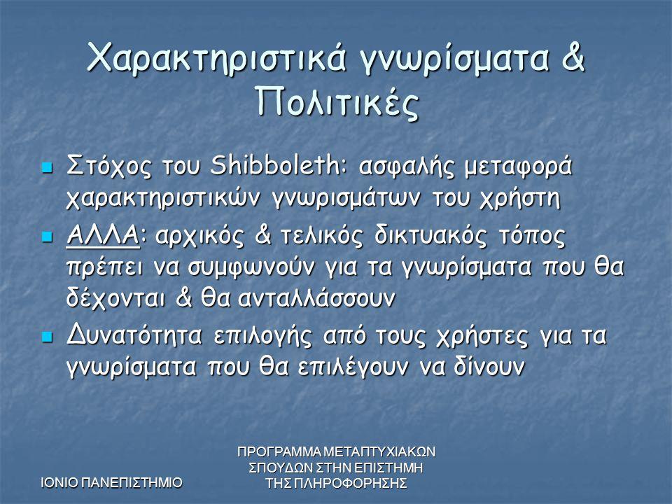 ΙΟΝΙΟ ΠΑΝΕΠΙΣΤΗΜΙΟ ΠΡΟΓΡΑΜΜΑ ΜΕΤΑΠΤΥΧΙΑΚΩΝ ΣΠΟΥΔΩΝ ΣΤΗΝ ΕΠΙΣΤΗΜΗ ΤΗΣ ΠΛΗΡΟΦΟΡΗΣΗΣ Χαρακτηριστικά γνωρίσματα & Πολιτικές Στόχος του Shibboleth: ασφαλής μεταφορά χαρακτηριστικών γνωρισμάτων του χρήστη Στόχος του Shibboleth: ασφαλής μεταφορά χαρακτηριστικών γνωρισμάτων του χρήστη ΑΛΛΑ: αρχικός & τελικός δικτυακός τόπος πρέπει να συμφωνούν για τα γνωρίσματα που θα δέχονται & θα ανταλλάσσουν ΑΛΛΑ: αρχικός & τελικός δικτυακός τόπος πρέπει να συμφωνούν για τα γνωρίσματα που θα δέχονται & θα ανταλλάσσουν Δυνατότητα επιλογής από τους χρήστες για τα γνωρίσματα που θα επιλέγουν να δίνουν Δυνατότητα επιλογής από τους χρήστες για τα γνωρίσματα που θα επιλέγουν να δίνουν