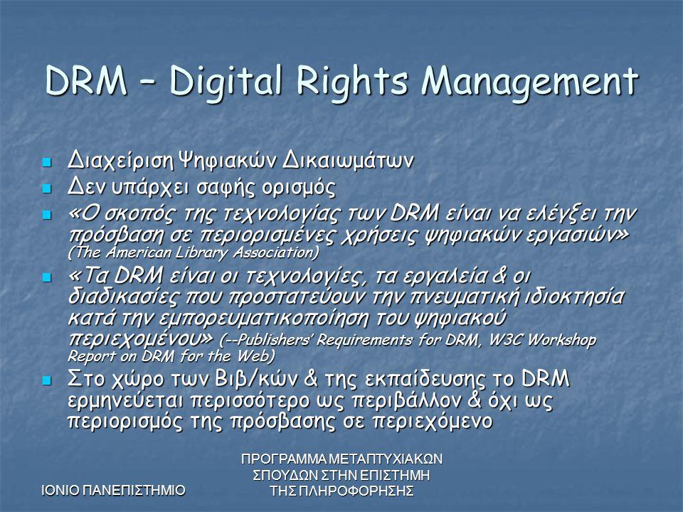 ΙΟΝΙΟ ΠΑΝΕΠΙΣΤΗΜΙΟ ΠΡΟΓΡΑΜΜΑ ΜΕΤΑΠΤΥΧΙΑΚΩΝ ΣΠΟΥΔΩΝ ΣΤΗΝ ΕΠΙΣΤΗΜΗ ΤΗΣ ΠΛΗΡΟΦΟΡΗΣΗΣ DRM – Digital Rights Management Διαχείριση Ψηφιακών Δικαιωμάτων Διαχείριση Ψηφιακών Δικαιωμάτων Δεν υπάρχει σαφής ορισμός Δεν υπάρχει σαφής ορισμός «Ο σκοπός της τεχνολογίας των DRM είναι να ελέγξει την πρόσβαση σε περιορισμένες χρήσεις ψηφιακών εργασιών » (The American Library Association) «Ο σκοπός της τεχνολογίας των DRM είναι να ελέγξει την πρόσβαση σε περιορισμένες χρήσεις ψηφιακών εργασιών » (The American Library Association) «Τα DRM είναι οι τεχνολογίες, τα εργαλεία & οι διαδικασίες που προστατεύουν την πνευματική ιδιοκτησία κατά την εμπορευματικοποίηση του ψηφιακού περιεχομένου» (--Publishers' Requirements for DRM, W3C Workshop Report on DRM for the Web) «Τα DRM είναι οι τεχνολογίες, τα εργαλεία & οι διαδικασίες που προστατεύουν την πνευματική ιδιοκτησία κατά την εμπορευματικοποίηση του ψηφιακού περιεχομένου» (--Publishers' Requirements for DRM, W3C Workshop Report on DRM for the Web) Στο χώρο των Βιβ/κών & της εκπαίδευσης το DRM ερμηνεύεται περισσότερο ως περιβάλλον & όχι ως περιορισμός της πρόσβασης σε περιεχόμενο Στο χώρο των Βιβ/κών & της εκπαίδευσης το DRM ερμηνεύεται περισσότερο ως περιβάλλον & όχι ως περιορισμός της πρόσβασης σε περιεχόμενο