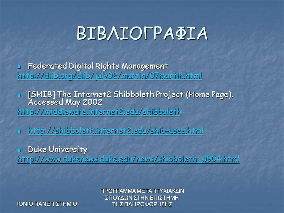 ΙΟΝΙΟ ΠΑΝΕΠΙΣΤΗΜΙΟ ΠΡΟΓΡΑΜΜΑ ΜΕΤΑΠΤΥΧΙΑΚΩΝ ΣΠΟΥΔΩΝ ΣΤΗΝ ΕΠΙΣΤΗΜΗ ΤΗΣ ΠΛΗΡΟΦΟΡΗΣΗΣ ΒΙΒΛΙΟΓΡΑΦΙΑ Federated Digital Rights Management Federated Digital Rights Management http://dlib.org/dlib/july02/martin/07martin.html [SHIB] The Internet2 Shibboleth Project (Home Page).
