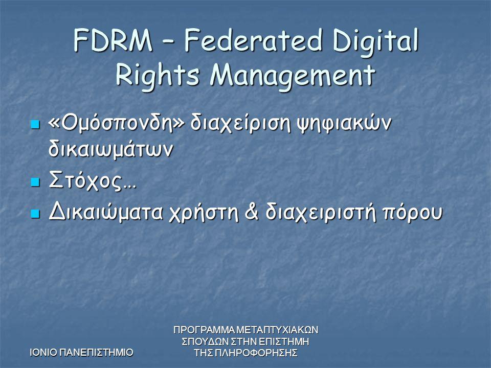 ΙΟΝΙΟ ΠΑΝΕΠΙΣΤΗΜΙΟ ΠΡΟΓΡΑΜΜΑ ΜΕΤΑΠΤΥΧΙΑΚΩΝ ΣΠΟΥΔΩΝ ΣΤΗΝ ΕΠΙΣΤΗΜΗ ΤΗΣ ΠΛΗΡΟΦΟΡΗΣΗΣ FDRM – Federated Digital Rights Management «Ομόσπονδη» διαχείριση ψηφιακών δικαιωμάτων «Ομόσπονδη» διαχείριση ψηφιακών δικαιωμάτων Στόχος… Στόχος… Δικαιώματα χρήστη & διαχειριστή πόρου Δικαιώματα χρήστη & διαχειριστή πόρου