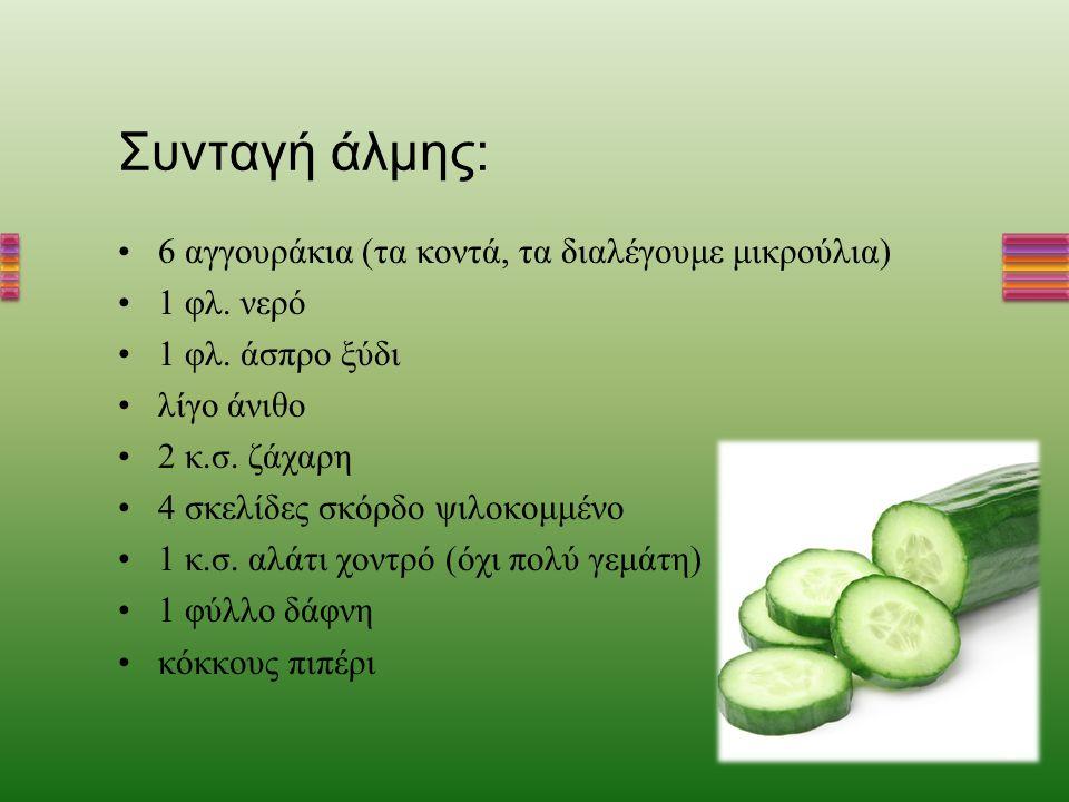 Συνταγή άλμης : 6 αγγουράκια ( τα κοντά, τα διαλέγουμε μικρούλια ) 1 φλ. νερό 1 φλ. άσπρο ξύδι λίγο άνιθο 2 κ. σ. ζάχαρη 4 σκελίδες σκόρδο ψιλοκομμένο