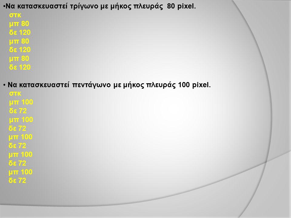 Να κατασκευαστεί τρίγωνο με μήκος πλευράς 80 pixel. στκ μπ 80 δε 120 μπ 80 δε 120 μπ 80 δε 120 Να κατασκευαστεί πεντάγωνο με μήκος πλευράς 100 pixel.