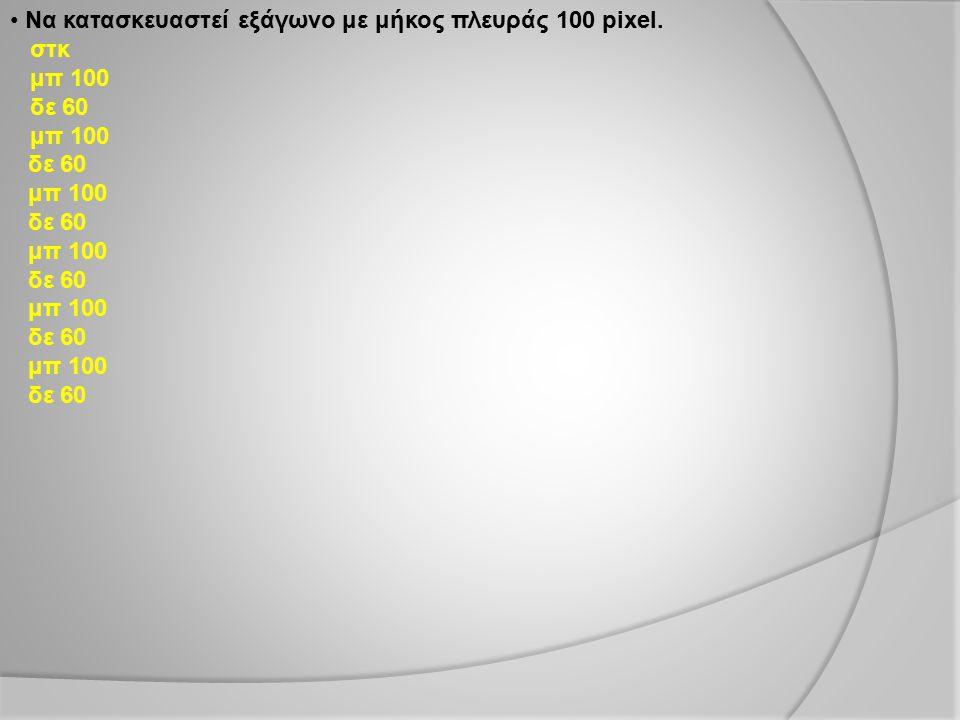 Να κατασκευαστεί εξάγωνο με μήκος πλευράς 100 pixel. στκ μπ 100 δε 60 μπ 100 δε 60 μπ 100 δε 60 μπ 100 δε 60 μπ 100 δε 60 μπ 100 δε 60