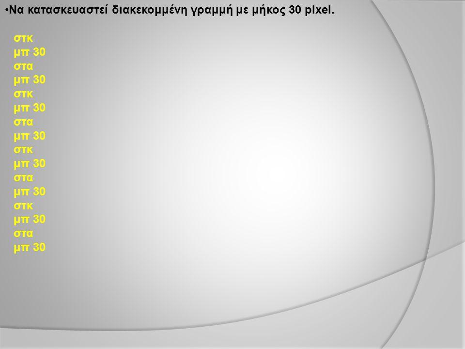 Να κατασκευαστεί διακεκομμένη γραμμή με μήκος 30 pixel. στκ μπ 30 στα μπ 30 στκ μπ 30 στα μπ 30 στκ μπ 30 στα μπ 30 στκ μπ 30 στα μπ 30