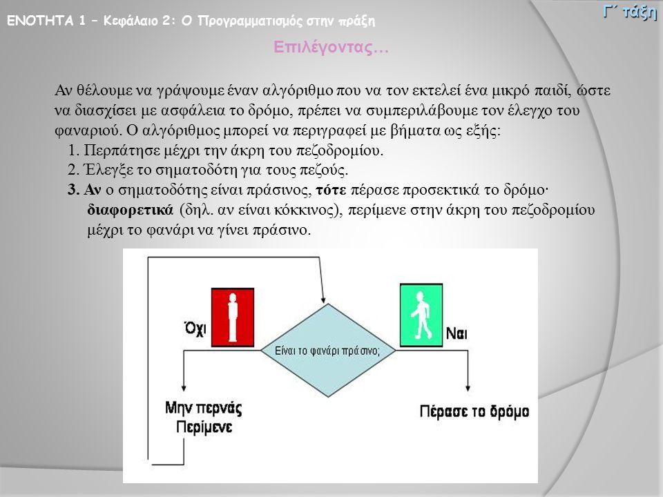 ΕΝΟΤΗΤΑ 1 – Κεφάλαιο 2: Ο Προγραμματισμός στην πράξη Γ΄ τάξη Επιλέγοντας… Αν θέλουμε να γράψουμε έναν αλγόριθμο που να τον εκτελεί ένα μικρό παιδί, ώσ