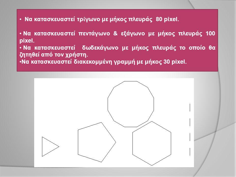 Να κατασκευαστεί τρ ἰ γωνο με μήκος πλευράς 80 pixel. Να κατασκευαστεί πεντάγωνο & εξάγωνο με μήκος πλευράς 100 pixel. Να κατασκευαστεί δωδεκάγωνο με