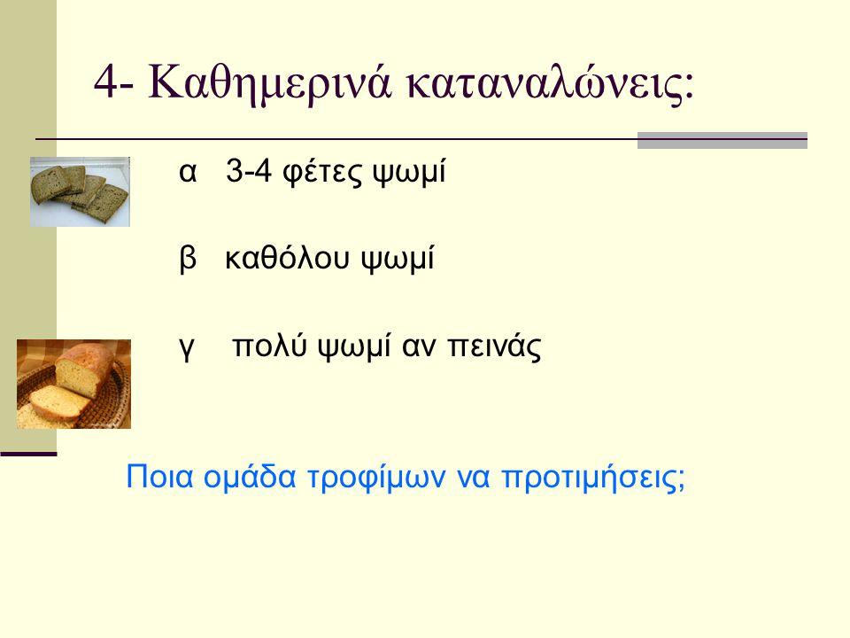 4- Καθημερινά καταναλώνεις: α 3-4 φέτες ψωμί β καθόλου ψωμί γ πολύ ψωμί αν πεινάς Ποια ομάδα τροφίμων να προτιμήσεις;