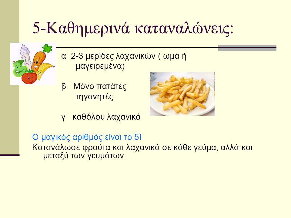 5-Καθημερινά καταναλώνεις: α 2-3 μερίδες λαχανικών ( ωμά ή μαγειρεμένα) β Μόνο πατάτες τηγανητές γ καθόλου λαχανικά Ο μαγικός αριθμός είναι το 5! Κατα