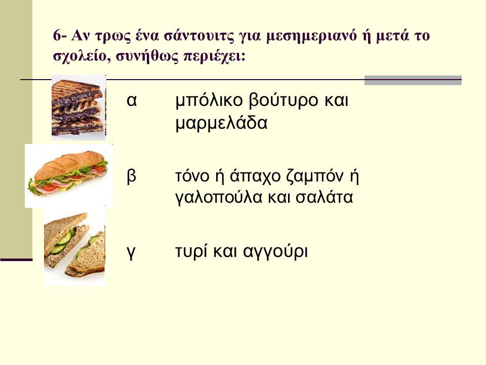6- Αν τρως ένα σάντουιτς για μεσημεριανό ή μετά το σχολείο, συνήθως περιέχει: α μπόλικο βούτυρο και μαρμελάδα β τόνο ή άπαχο ζαμπόν ή γαλοπούλα και σα