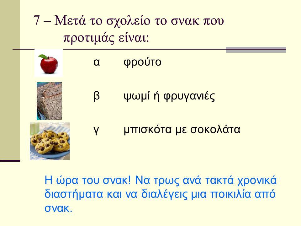 7 – Μετά το σχολείο το σνακ που προτιμάς είναι: αφρούτο βψωμί ή φρυγανιές γμπισκότα με σοκολάτα Η ώρα του σνακ! Να τρως ανά τακτά χρονικά διαστήματα κ