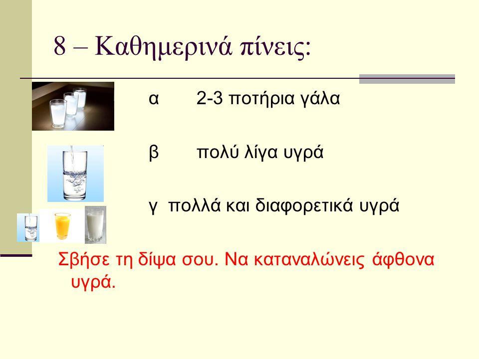 8 – Καθημερινά πίνεις: α2-3 ποτήρια γάλα βπολύ λίγα υγρά γ πολλά και διαφορετικά υγρά Σβήσε τη δίψα σου. Να καταναλώνεις άφθονα υγρά.
