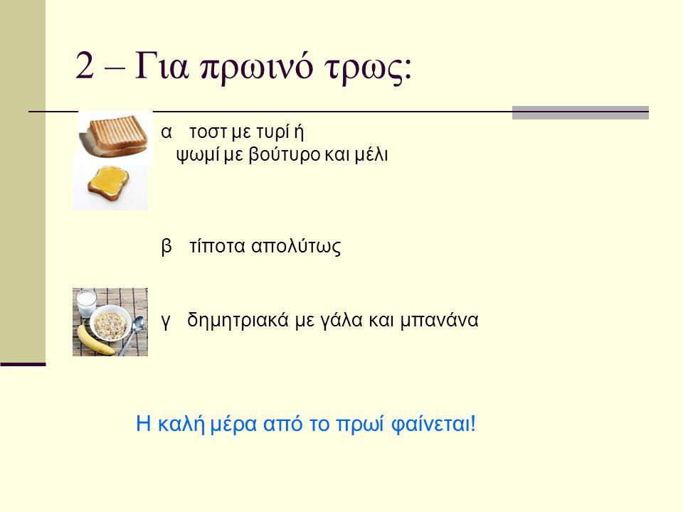 2 – Για πρωινό τρως: α τοστ με τυρί ή ψωμί με βούτυρο και μέλι β τίποτα απολύτως γ δημητριακά με γάλα και μπανάνα Η καλή μέρα από το πρωί φαίνεται!