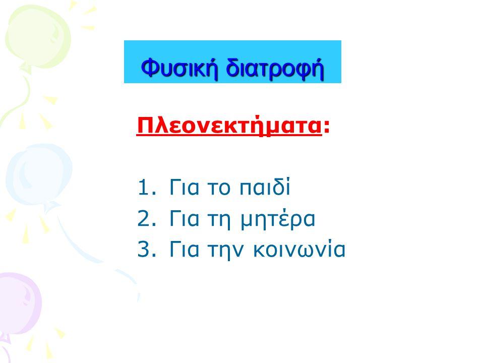 Φυσική διατροφή Πλεονεκτήματα: 1.Για το παιδί 2.Για τη μητέρα 3.Για την κοινωνία
