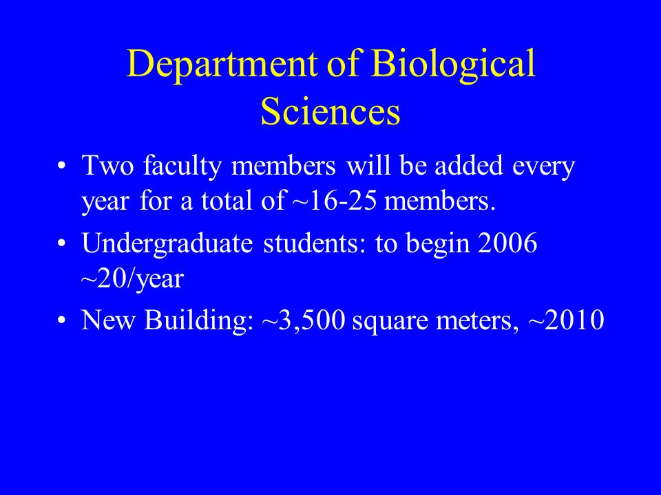 Department of Biological Sciences Two faculty members will be added every year for a total of ~16-25 members.