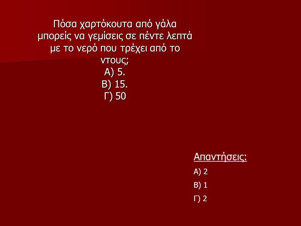 Πόσα χαρτόκουτα από γάλα μπορείς να γεμίσεις σε πέντε λεπτά με το νερό που τρέχει από το ντους; Α) 5. Β) 15. Γ) 50 Απαντήσεις: Α) 2 Β) 1 Γ) 2