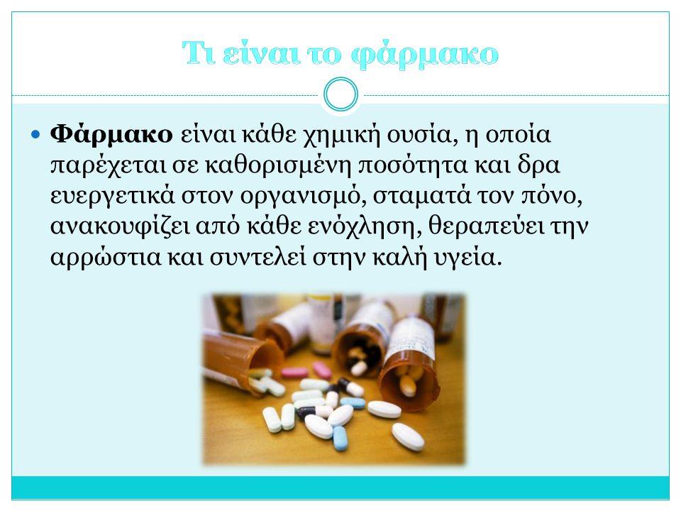 Φάρμακο είναι κάθε χημική ουσία, η οποία παρέχεται σε καθορισμένη ποσότητα και δρα ευεργετικά στον οργανισμό, σταματά τον πόνο, ανακουφίζει από κάθε ενόχληση, θεραπεύει την αρρώστια και συντελεί στην καλή υγεία.