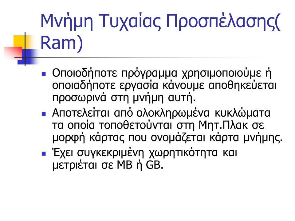 Μνήμη Τυχαίας Προσπέλασης( Ram) Οποιοδήποτε πρόγραμμα χρησιμοποιούμε ή οποιαδήποτε εργασία κάνουμε αποθηκεύεται προσωρινά στη μνήμη αυτή. Αποτελείται
