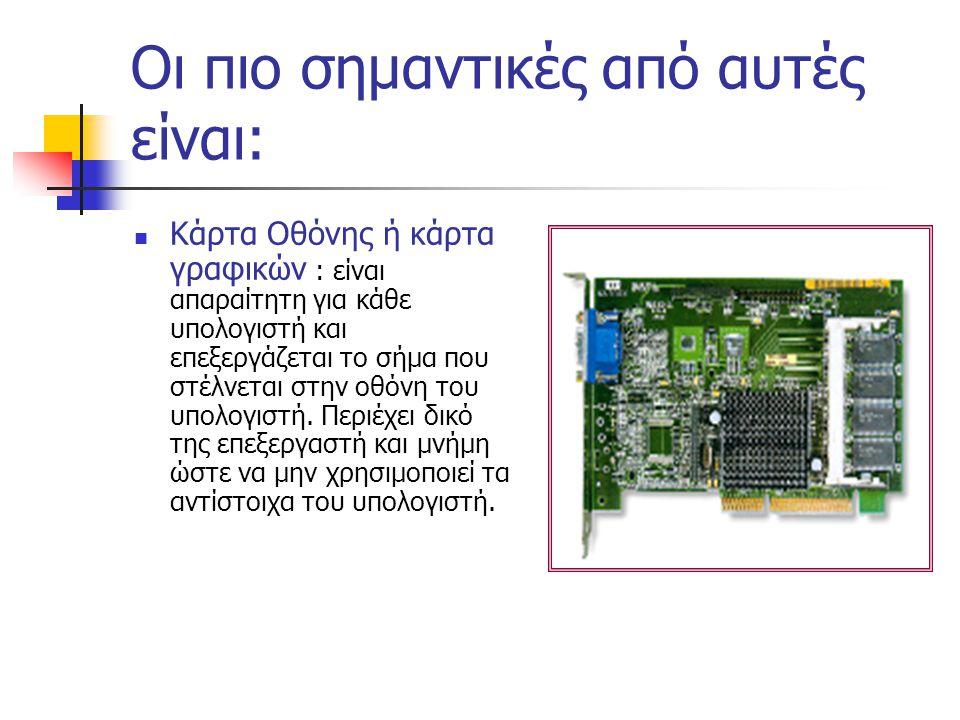 Οι πιο σημαντικές από αυτές είναι: Κάρτα Οθόνης ή κάρτα γραφικών : είναι απαραίτητη για κάθε υπολογιστή και επεξεργάζεται το σήμα που στέλνεται στην οθόνη του υπολογιστή.