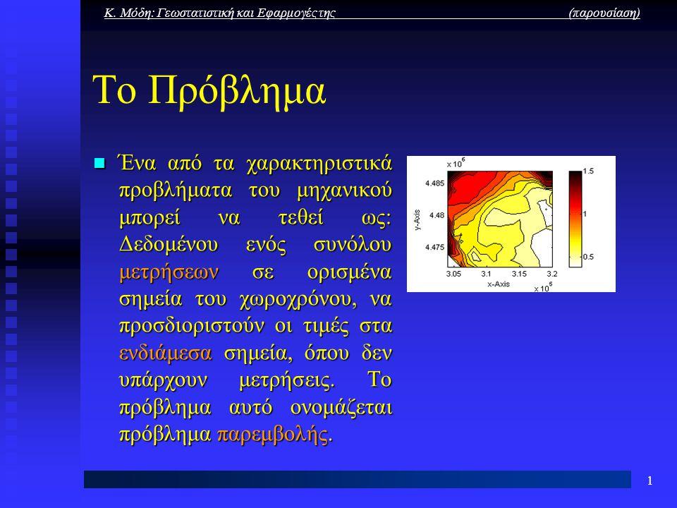 Κ. Μόδη: Γεωστατιστική και Εφαρμογές της (παρουσίαση) 1 Το Πρόβλημα Ένα από τα χαρακτηριστικά προβλήματα του μηχανικού μπορεί να τεθεί ως: Δεδομένου ε
