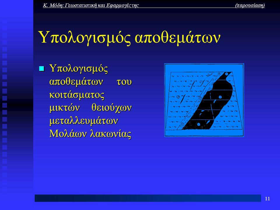 Κ. Μόδη: Γεωστατιστική και Εφαρμογές της (παρουσίαση) 11 Υπολογισμός αποθεμάτων Υπολογισμός αποθεμάτων του κοιτάσματος μικτών θειούχων μεταλλευμάτων Μ