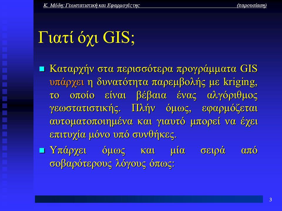 Κ. Μόδη: Γεωστατιστική και Εφαρμογές της (παρουσίαση) 3 Γιατί όχι GIS; Καταρχήν στα περισσότερα προγράμματα GIS υπάρχει η δυνατότητα παρεμβολής με kri