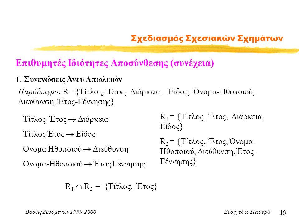 Βάσεις Δεδομένων 1999-2000 Ευαγγελία Πιτουρά 19 Σχεδιασμός Σχεσιακών Σχημάτων Παράδειγμα: R= {Τίτλος, Έτος, Διάρκεια, Είδος, Όνομα-Ηθοποιού, Διεύθυνση