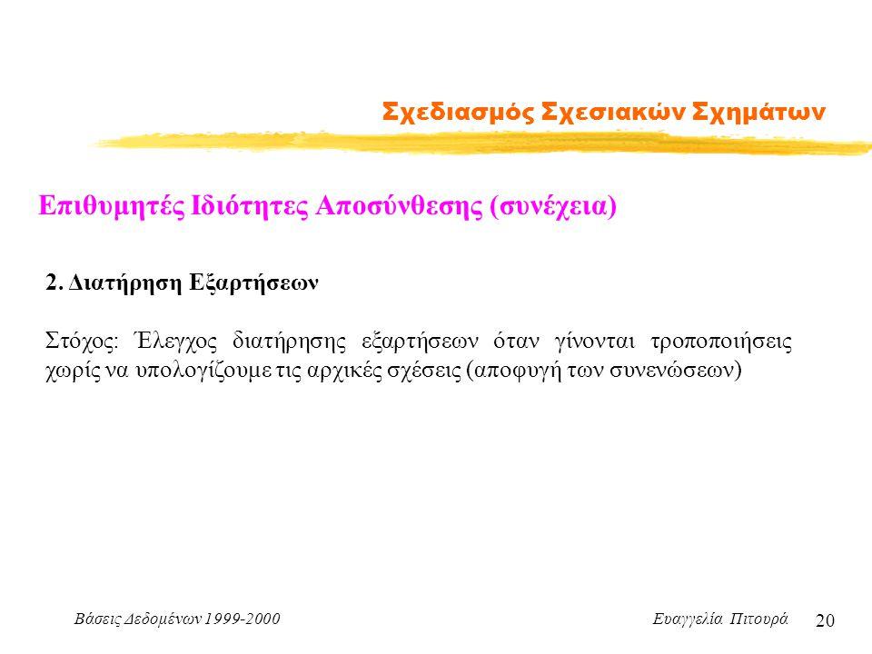 Βάσεις Δεδομένων 1999-2000 Ευαγγελία Πιτουρά 20 Σχεδιασμός Σχεσιακών Σχημάτων Επιθυμητές Ιδιότητες Αποσύνθεσης (συνέχεια) 2. Διατήρηση Εξαρτήσεων Στόχ