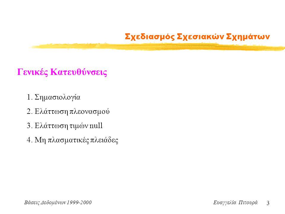 Βάσεις Δεδομένων 1999-2000 Ευαγγελία Πιτουρά 3 Σχεδιασμός Σχεσιακών Σχημάτων Γενικές Κατευθύνσεις 1. Σημασιολογία 2. Ελάττωση πλεονασμού 3. Ελάττωση τ