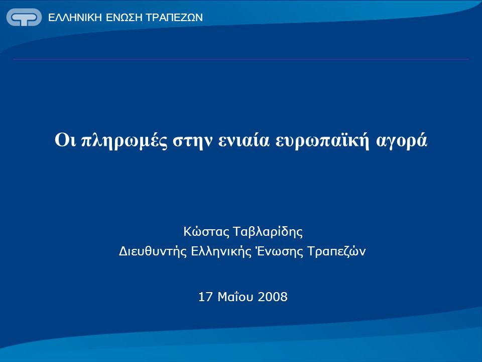 ΕΛΛΗΝΙΚΗ ΕΝΩΣΗ ΤΡΑΠΕΖΩΝ Οι πληρωμές στην ενιαία ευρωπαϊκή αγορά Κώστας Ταβλαρίδης Διευθυντής Ελληνικής Ένωσης Τραπεζών 17 Μαΐου 2008