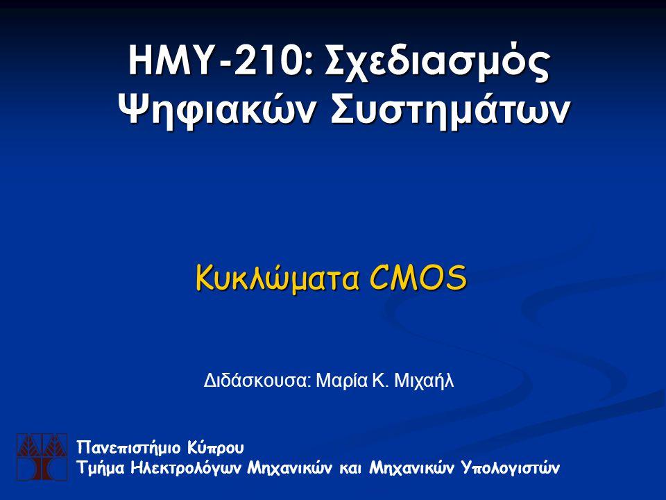 Κυκλώματα CMOS Πανεπιστήμιο Κύπρου Τμήμα Ηλεκτρολόγων Μηχανικών και Μηχανικών Υπολογιστών ΗΜΥ-210: Σχεδιασμός Ψηφιακών Συστημάτων Διδάσκουσα: Μαρία Κ.
